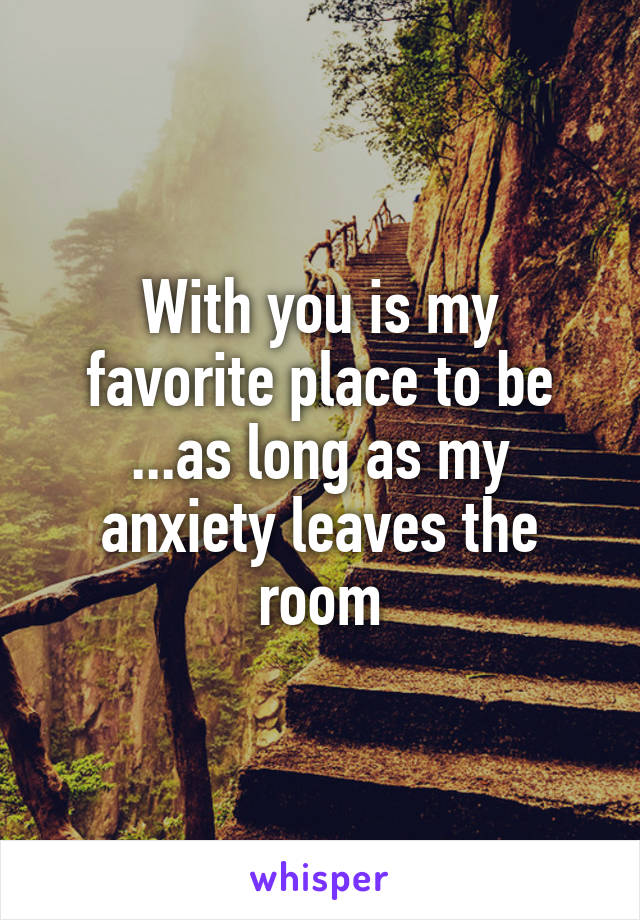 With you is my favorite place to be ...as long as my anxiety leaves the room