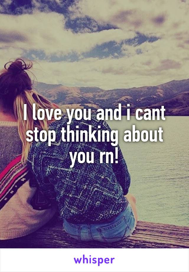 I love you and i cant stop thinking about you rn!