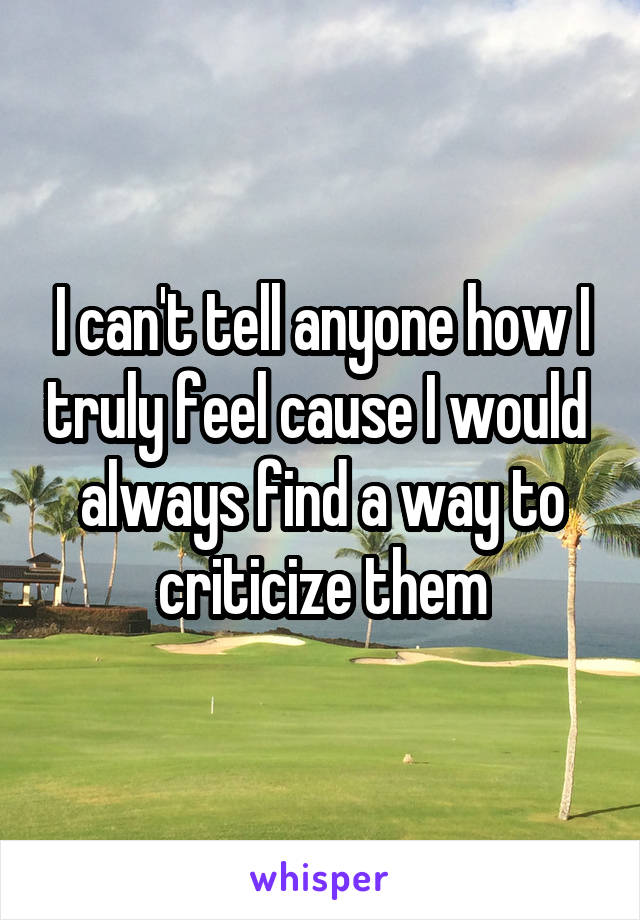 I can't tell anyone how I truly feel cause I would  always find a way to criticize them