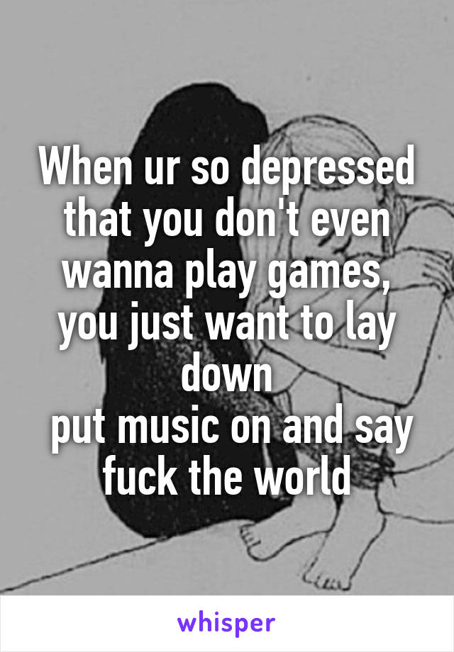 When ur so depressed that you don't even wanna play games, you just want to lay down  put music on and say fuck the world