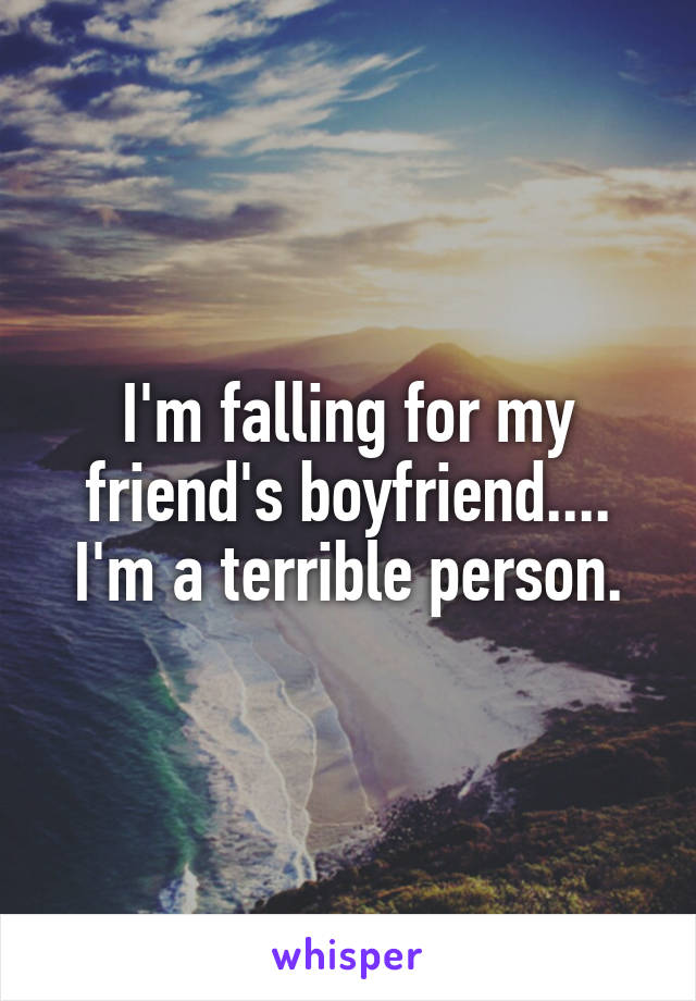 I'm falling for my friend's boyfriend.... I'm a terrible person.