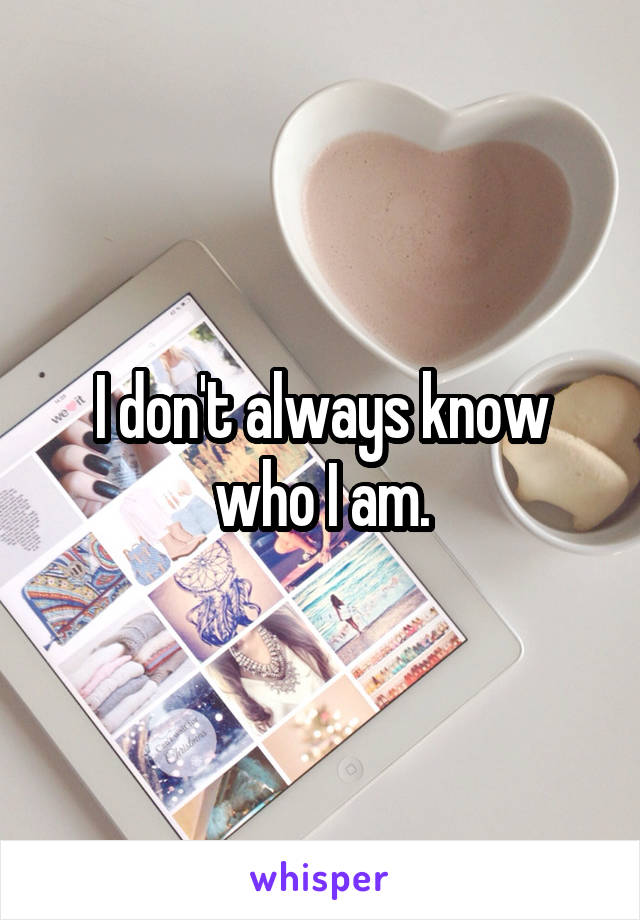 I don't always know who I am.