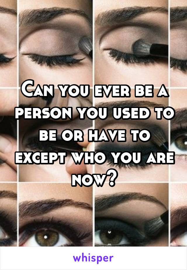 Can you ever be a person you used to be or have to except who you are now?
