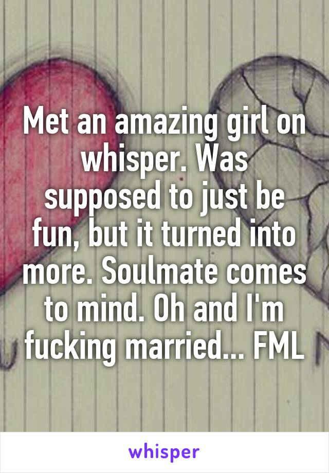 Met an amazing girl on whisper. Was supposed to just be fun, but it turned into more. Soulmate comes to mind. Oh and I'm fucking married... FML