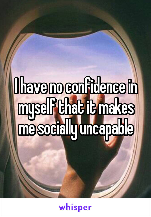 I have no confidence in myself that it makes me socially uncapable
