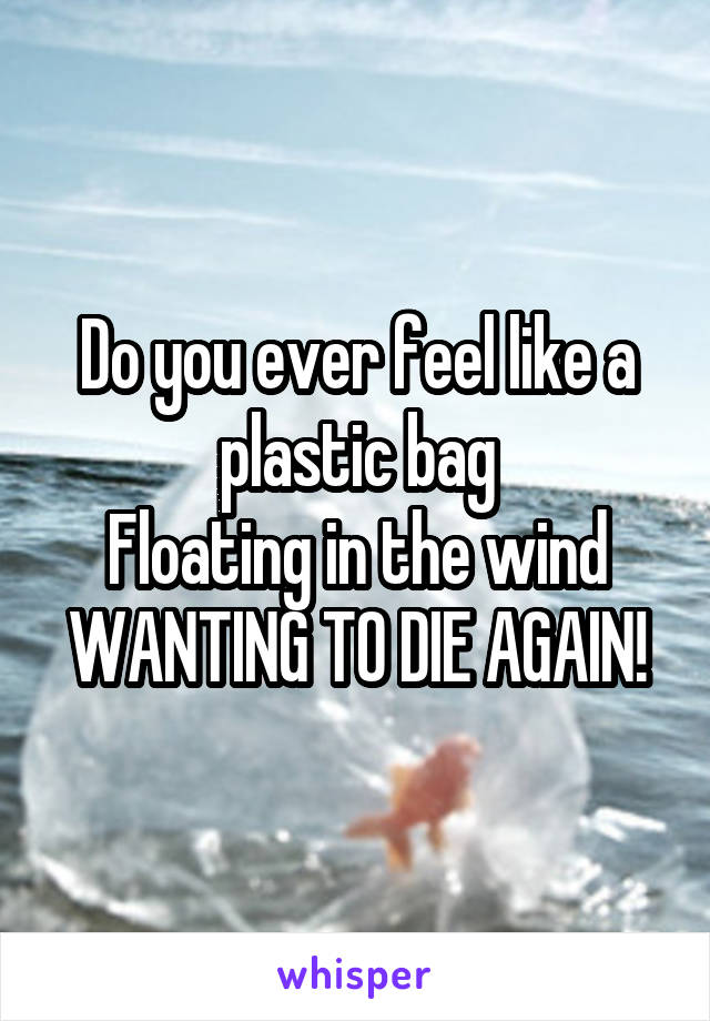Do you ever feel like a plastic bag Floating in the wind WANTING TO DIE AGAIN!