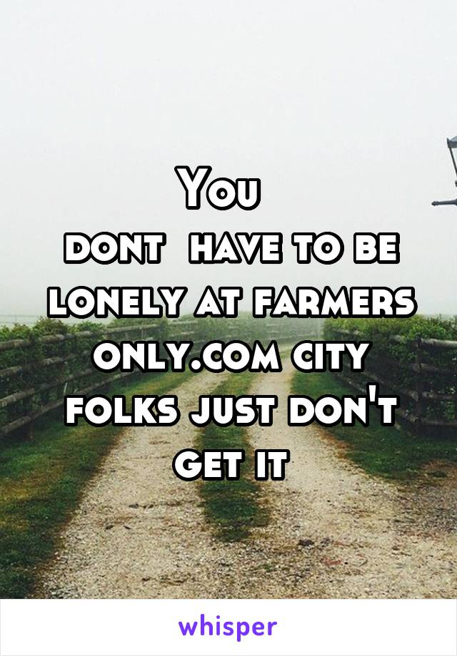 You   dont  have to be lonely at farmers only.com city folks just don't get it