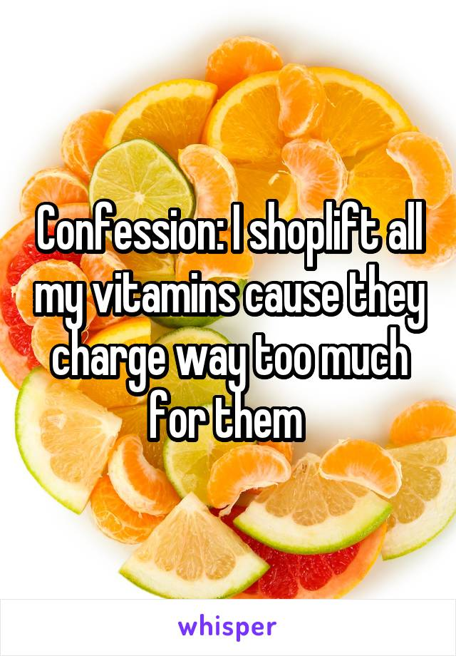 Confession: I shoplift all my vitamins cause they charge way too much for them