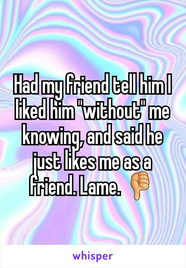 """Had my friend tell him I liked him """"without"""" me knowing, and said he just likes me as a friend. Lame. 👎"""