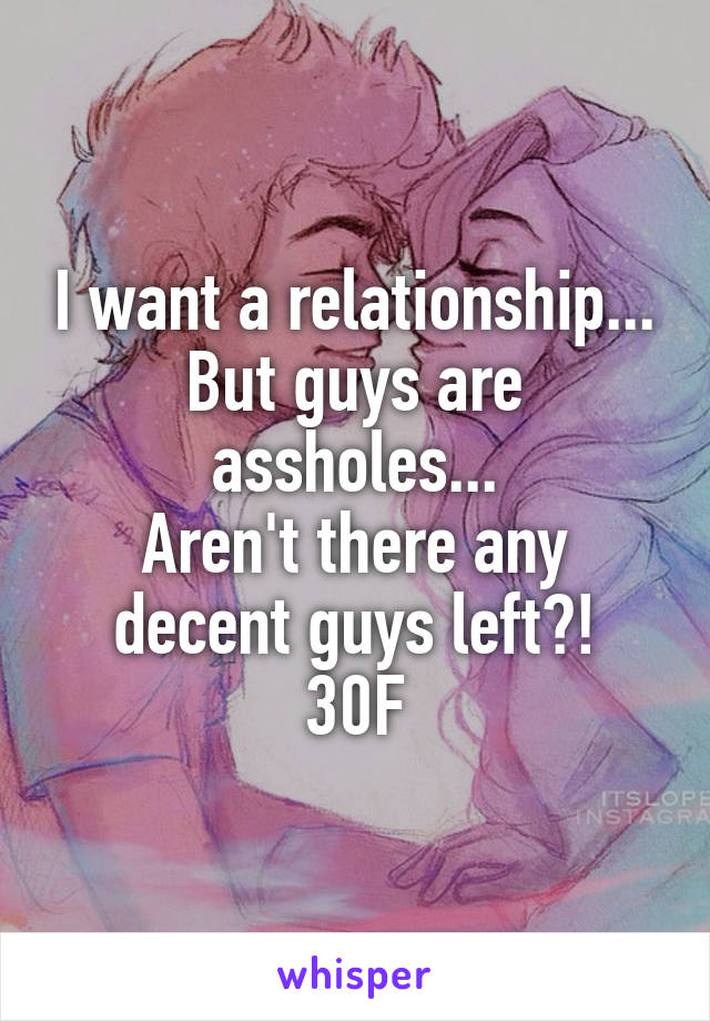 I want a relationship... But guys are assholes... Aren't there any decent guys left?! 30F