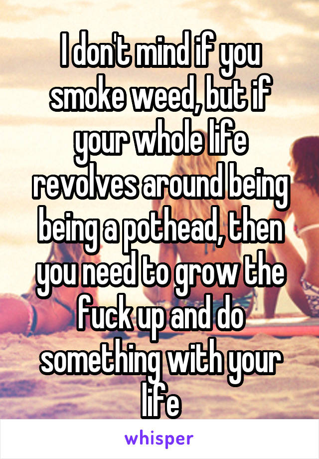 I don't mind if you smoke weed, but if your whole life revolves around being being a pothead, then you need to grow the fuck up and do something with your life