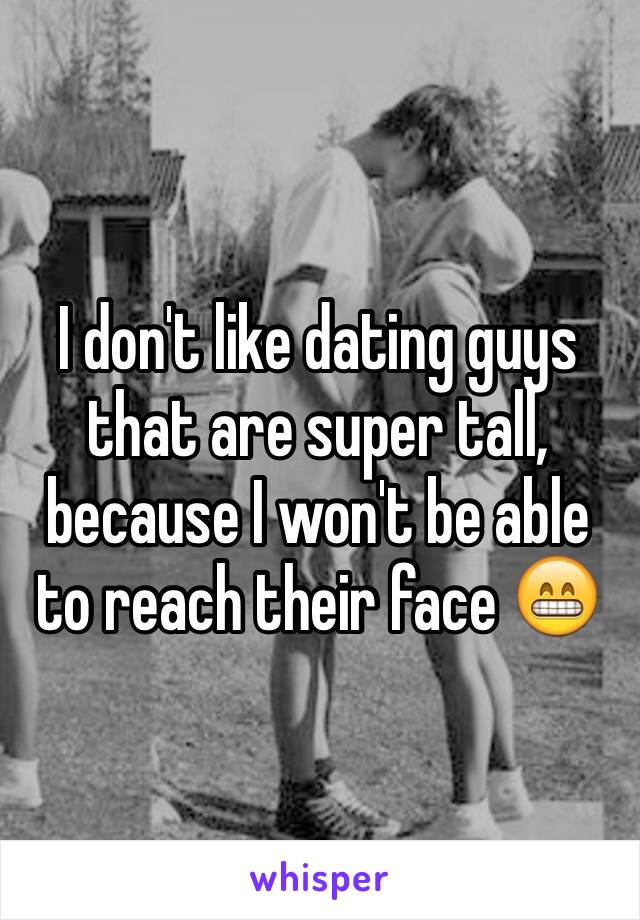 I don't like dating guys that are super tall, because I won't be able to reach their face 😁