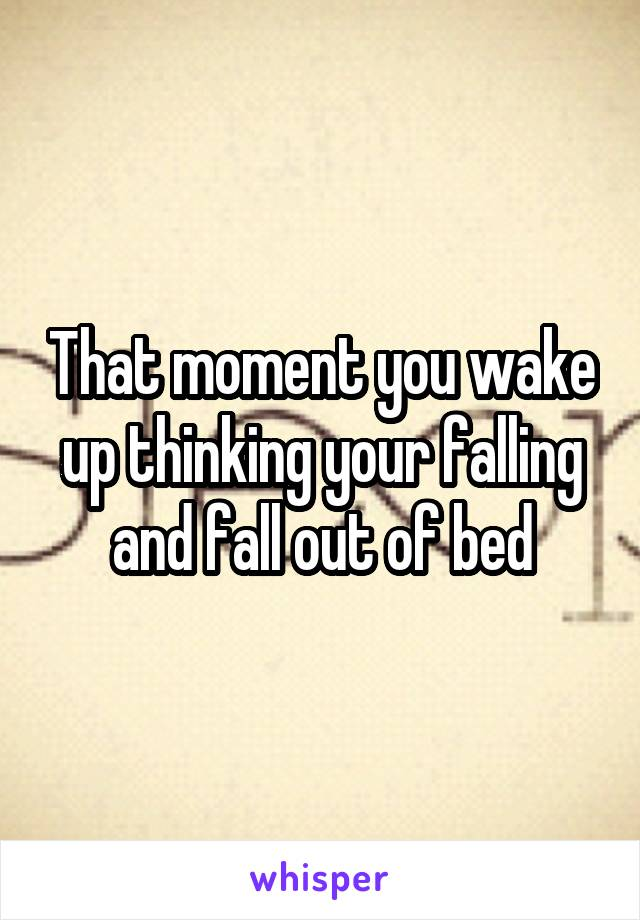 That moment you wake up thinking your falling and fall out of bed