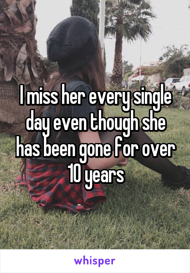 I miss her every single day even though she has been gone for over 10 years