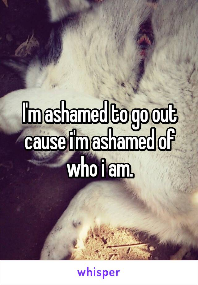I'm ashamed to go out cause i'm ashamed of who i am.