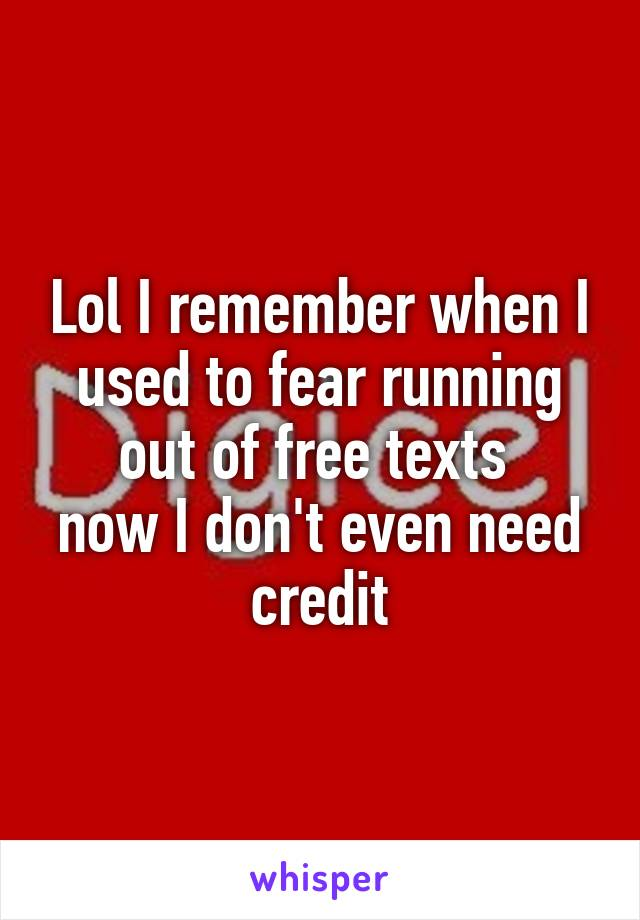 Lol I remember when I used to fear running out of free texts  now I don't even need credit