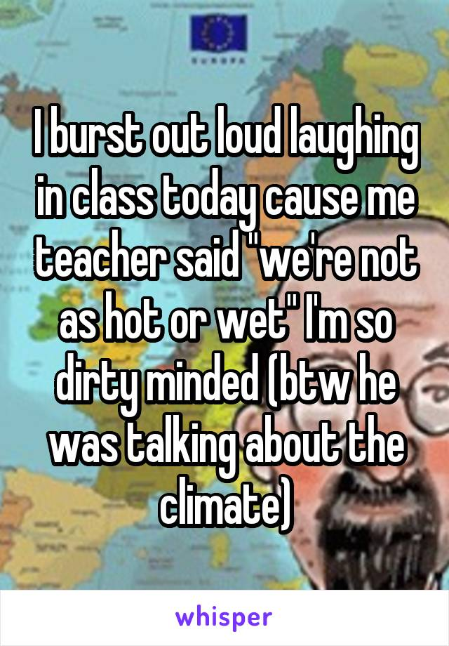 """I burst out loud laughing in class today cause me teacher said """"we're not as hot or wet"""" I'm so dirty minded (btw he was talking about the climate)"""