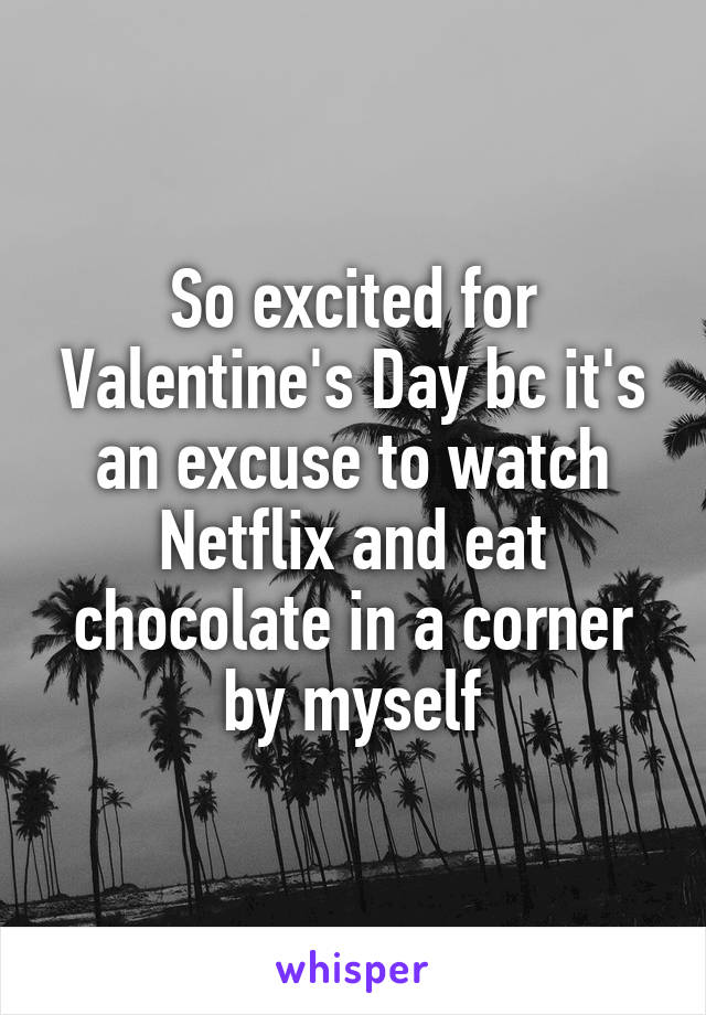 So excited for Valentine's Day bc it's an excuse to watch Netflix and eat chocolate in a corner by myself