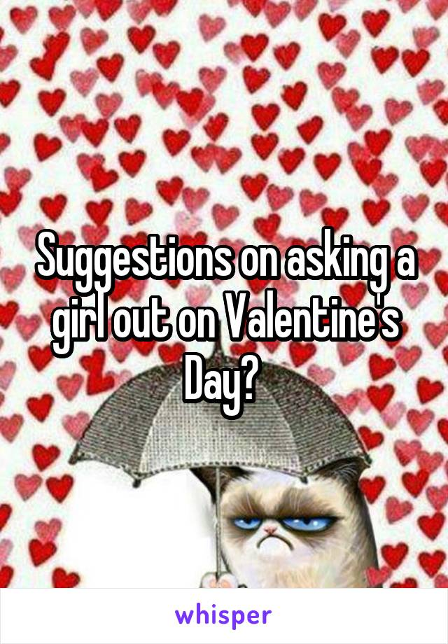 Suggestions on asking a girl out on Valentine's Day?