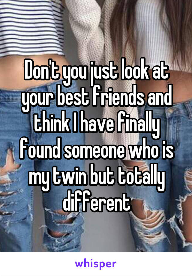 Don't you just look at your best friends and think I have finally found someone who is my twin but totally different