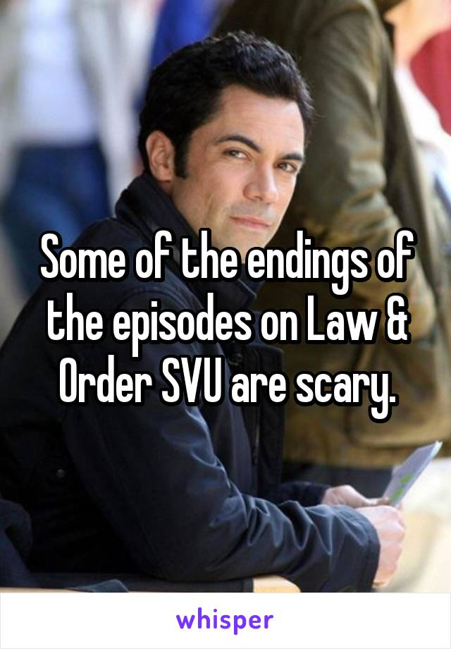 Some of the endings of the episodes on Law & Order SVU are scary.
