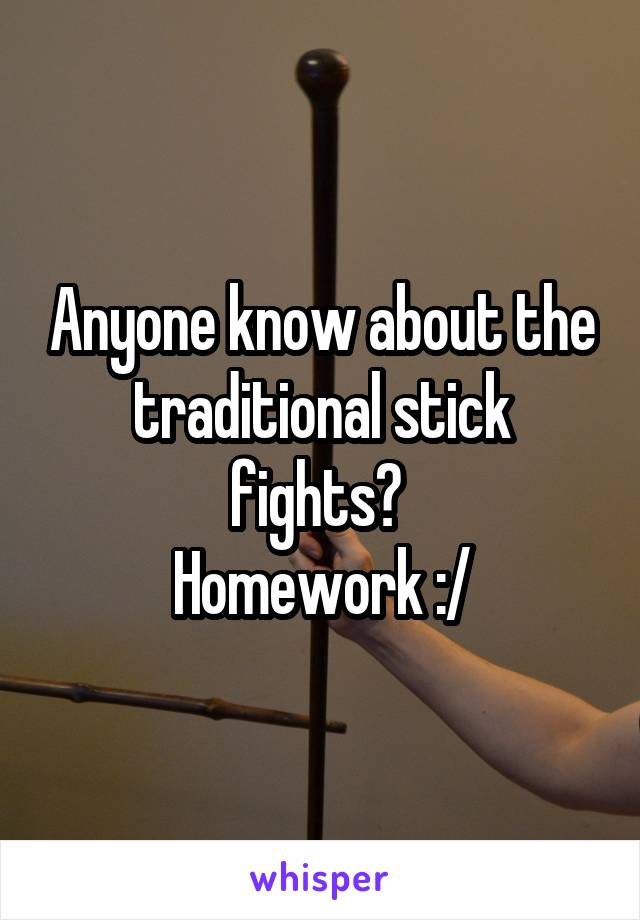 Anyone know about the traditional stick fights?  Homework :/