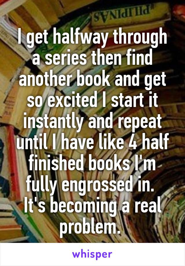 I get halfway through a series then find another book and get so excited I start it instantly and repeat until I have like 4 half finished books I'm fully engrossed in.  It's becoming a real problem.