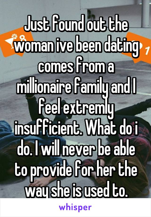Just found out the woman ive been dating comes from a millionaire family and I feel extremly insufficient. What do i do. I will never be able to provide for her the way she is used to.