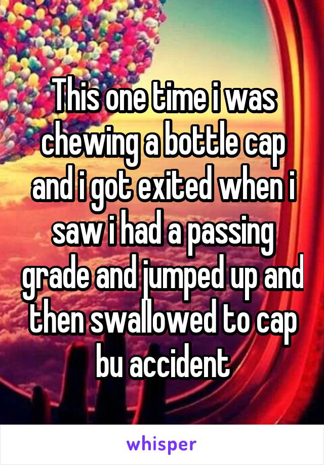 This one time i was chewing a bottle cap and i got exited when i saw i had a passing grade and jumped up and then swallowed to cap bu accident