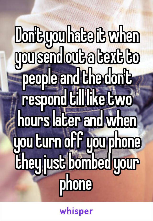 Don't you hate it when you send out a text to people and the don't respond till like two hours later and when you turn off you phone they just bombed your phone