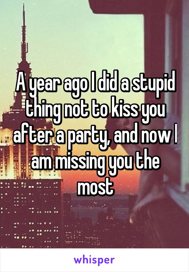 A year ago I did a stupid thing not to kiss you after a party, and now I am missing you the most