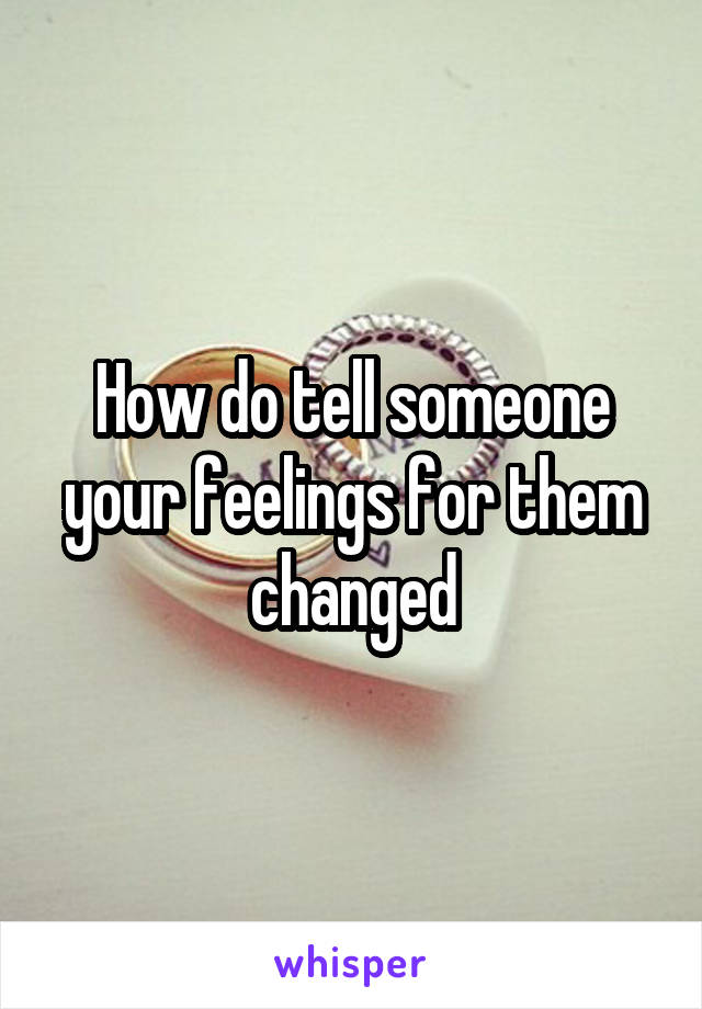 How do tell someone your feelings for them changed