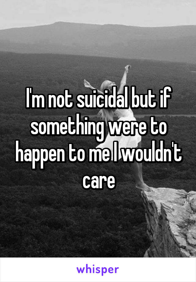 I'm not suicidal but if something were to happen to me I wouldn't care
