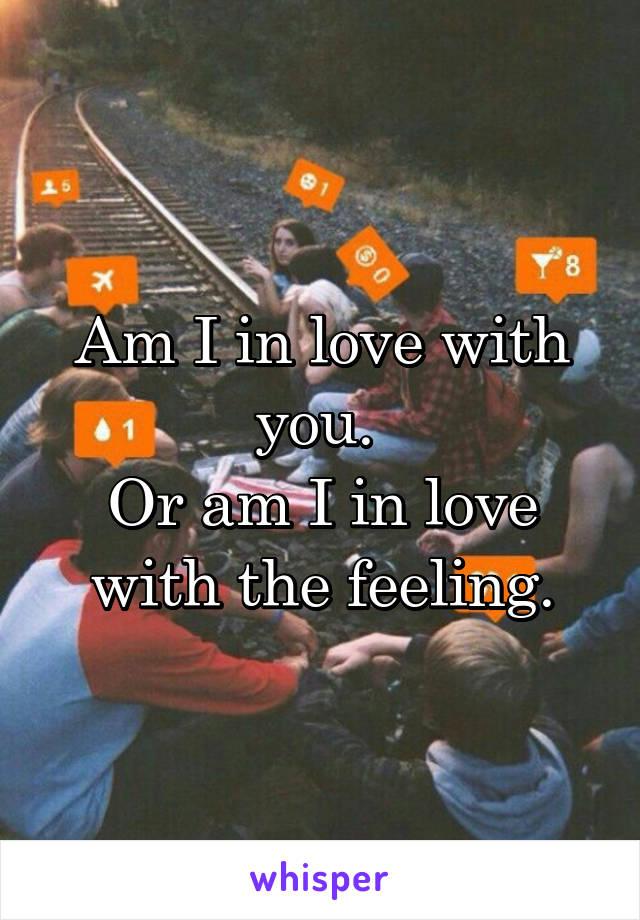Am I in love with you.  Or am I in love with the feeling.