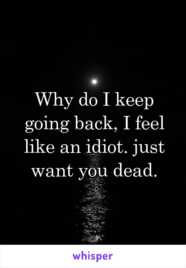 Why do I keep going back, I feel like an idiot. just want you dead.