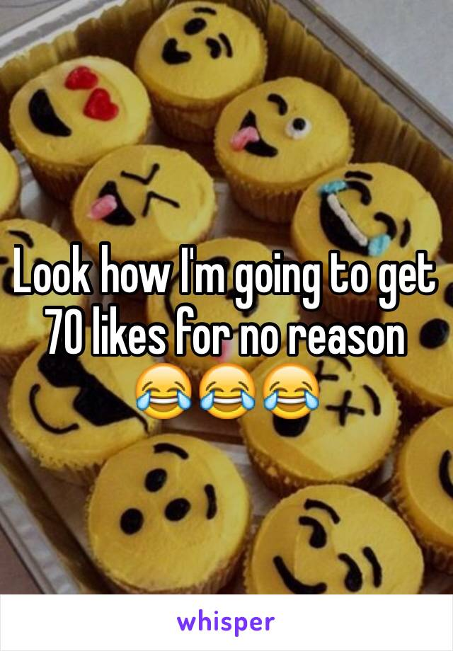 Look how I'm going to get 70 likes for no reason 😂😂😂