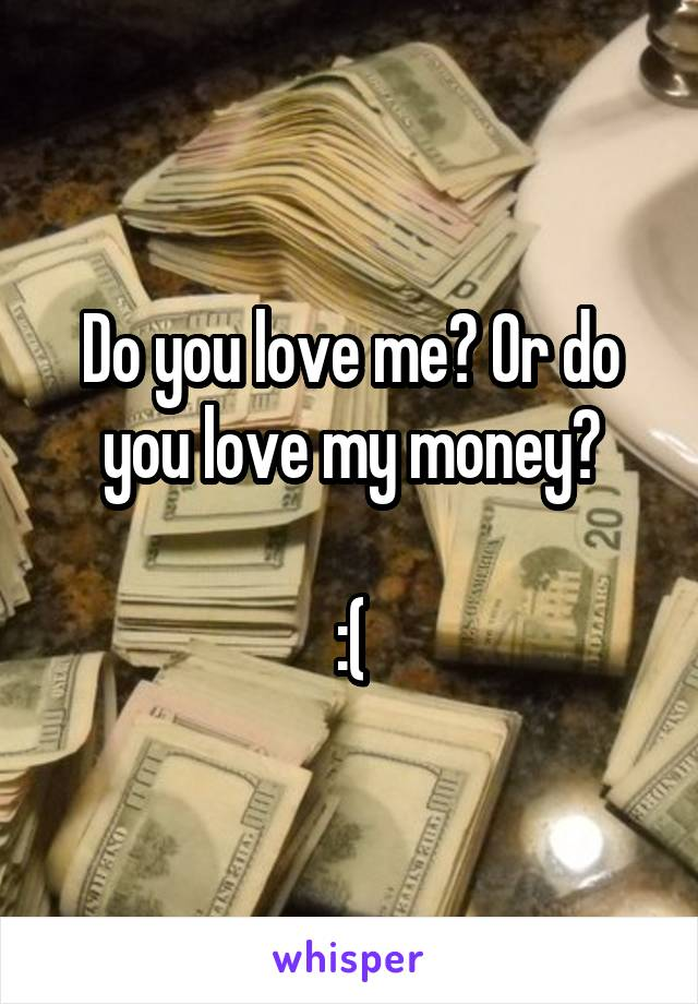 Do you love me? Or do you love my money?  :(