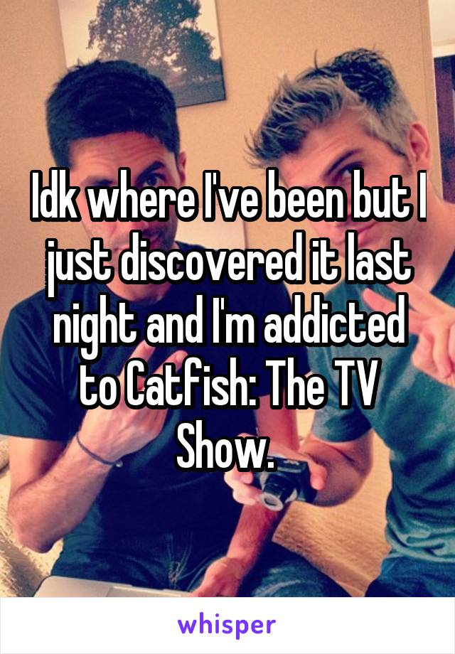 Idk where I've been but I just discovered it last night and I'm addicted to Catfish: The TV Show.