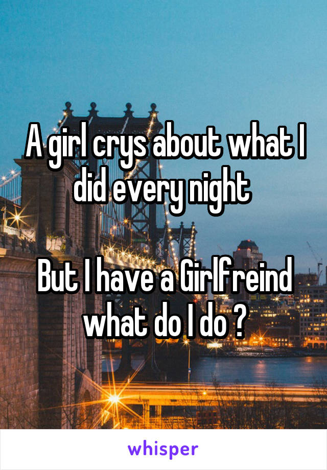 A girl crys about what I did every night   But I have a Girlfreind what do I do ?
