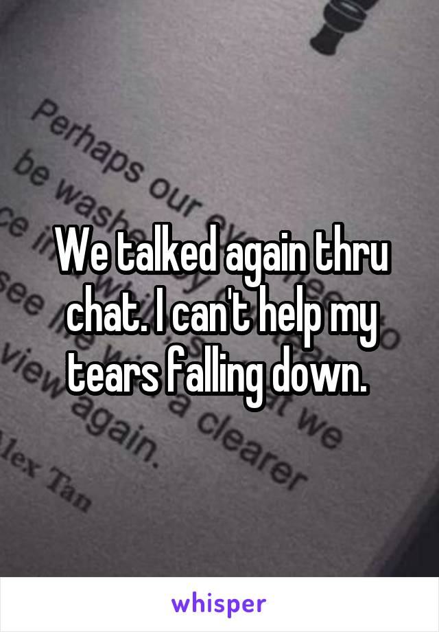 We talked again thru chat. I can't help my tears falling down.
