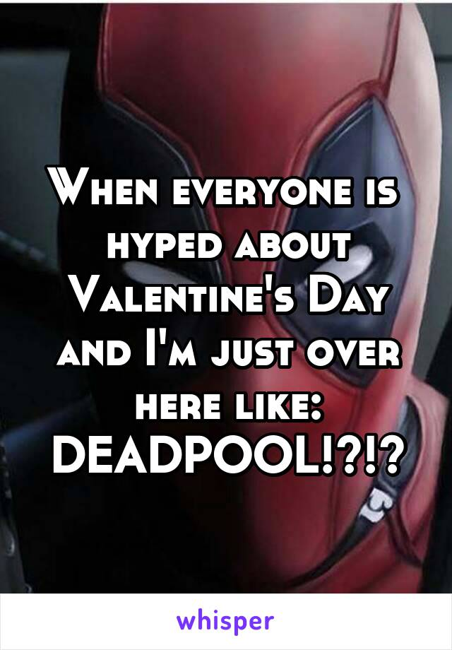 When everyone is  hyped about Valentine's Day and I'm just over here like: DEADPOOL!?!?