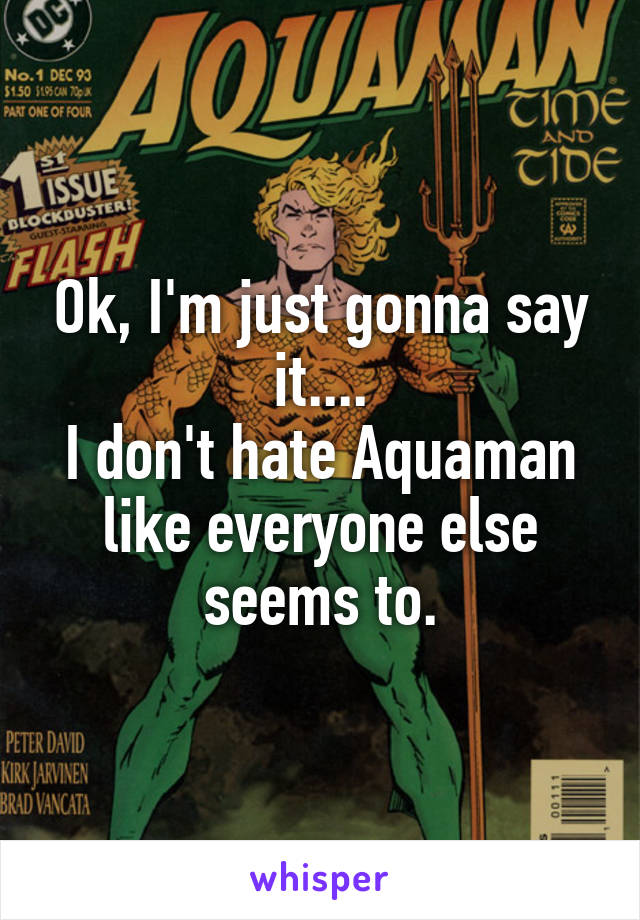 Ok, I'm just gonna say it.... I don't hate Aquaman like everyone else seems to.