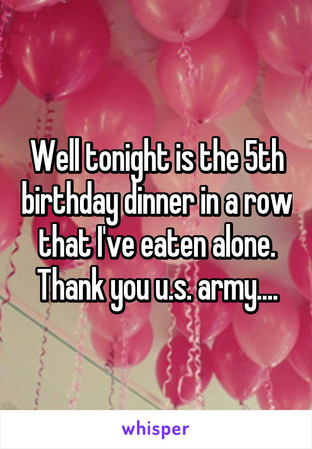 Well tonight is the 5th birthday dinner in a row that I've eaten alone. Thank you u.s. army....