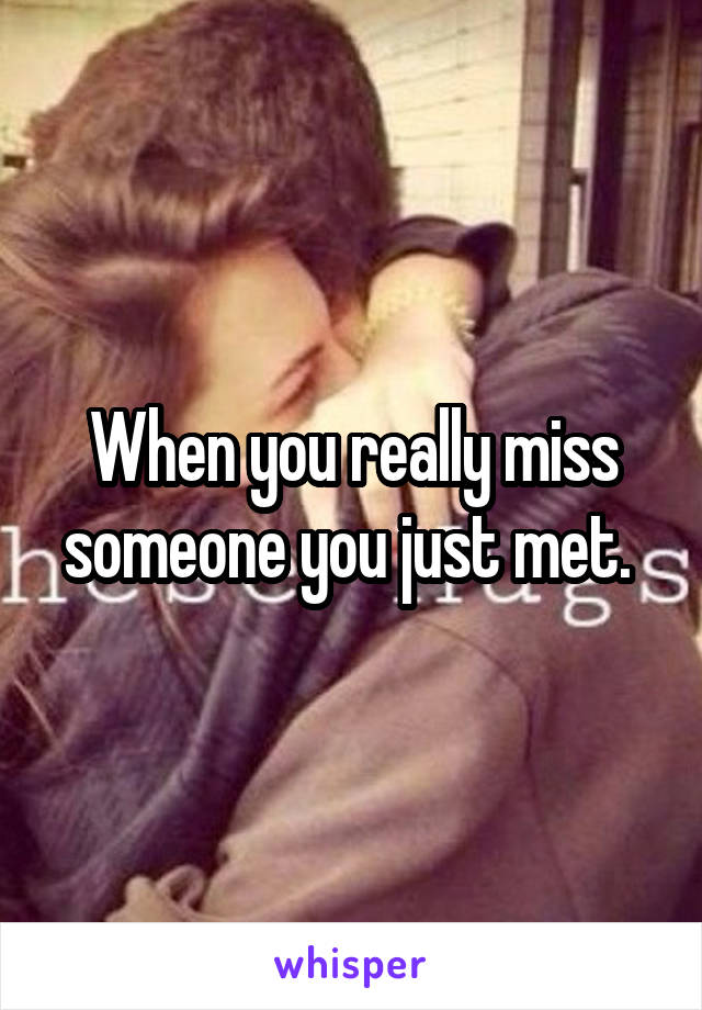 When you really miss someone you just met.