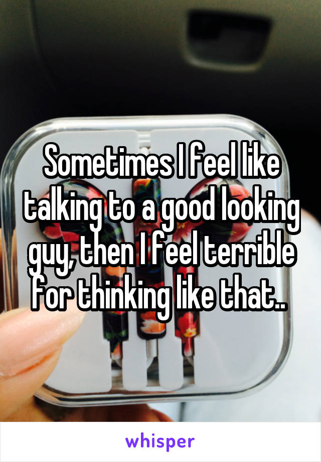 Sometimes I feel like talking to a good looking guy, then I feel terrible for thinking like that..