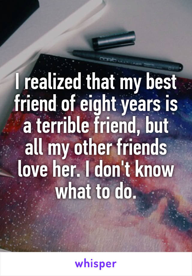 I realized that my best friend of eight years is a terrible friend, but all my other friends love her. I don't know what to do.