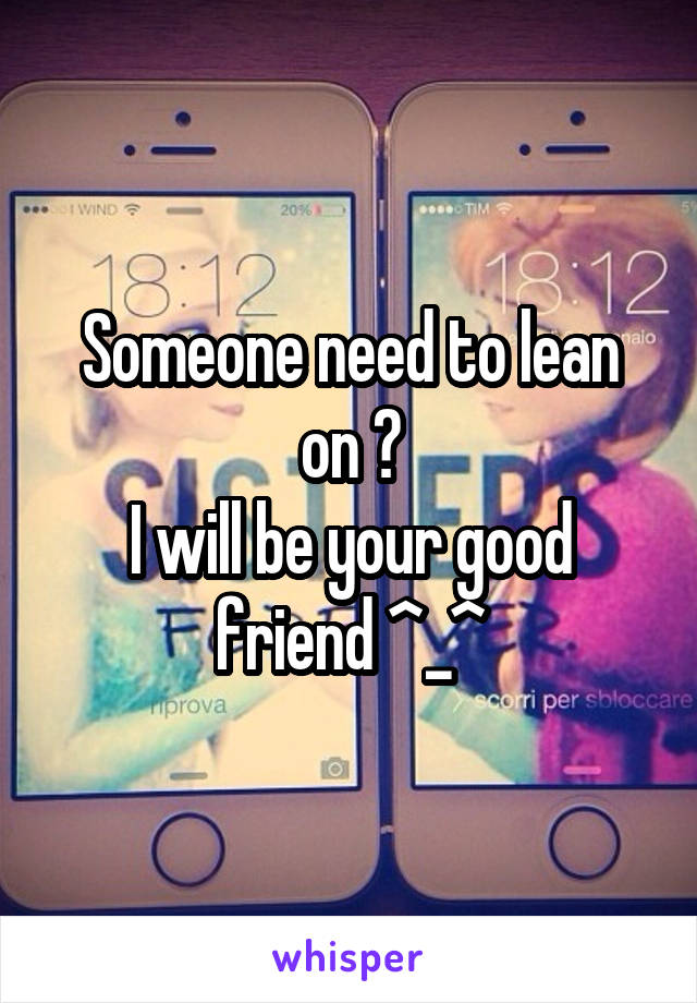 Someone need to lean on ? I will be your good friend ^_^