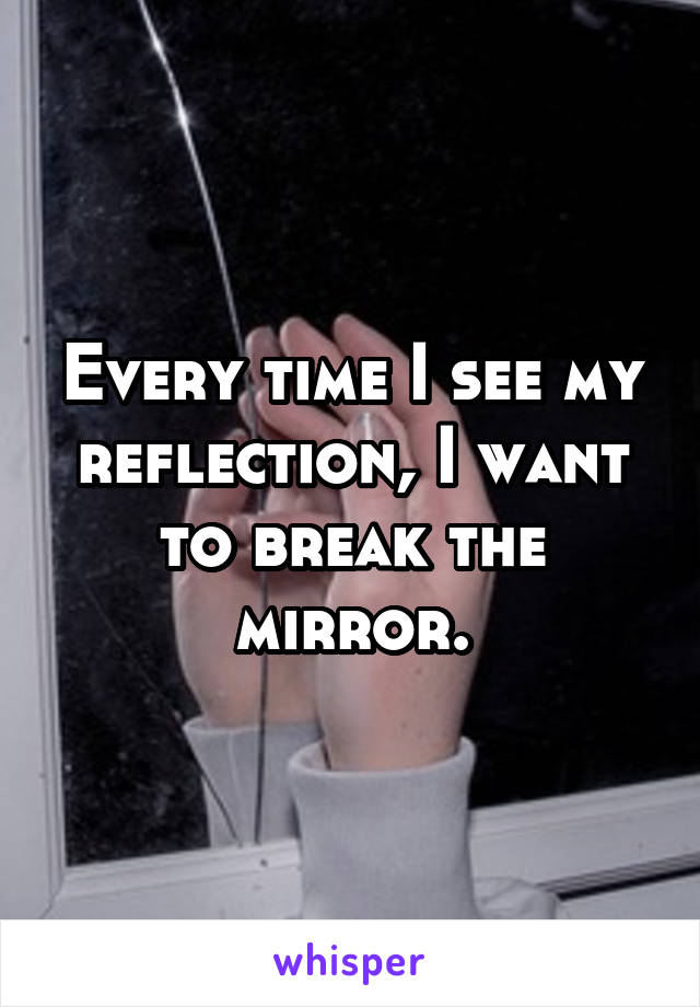 Every time I see my reflection, I want to break the mirror.