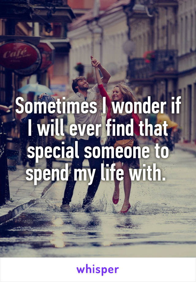Sometimes I wonder if I will ever find that special someone to spend my life with.
