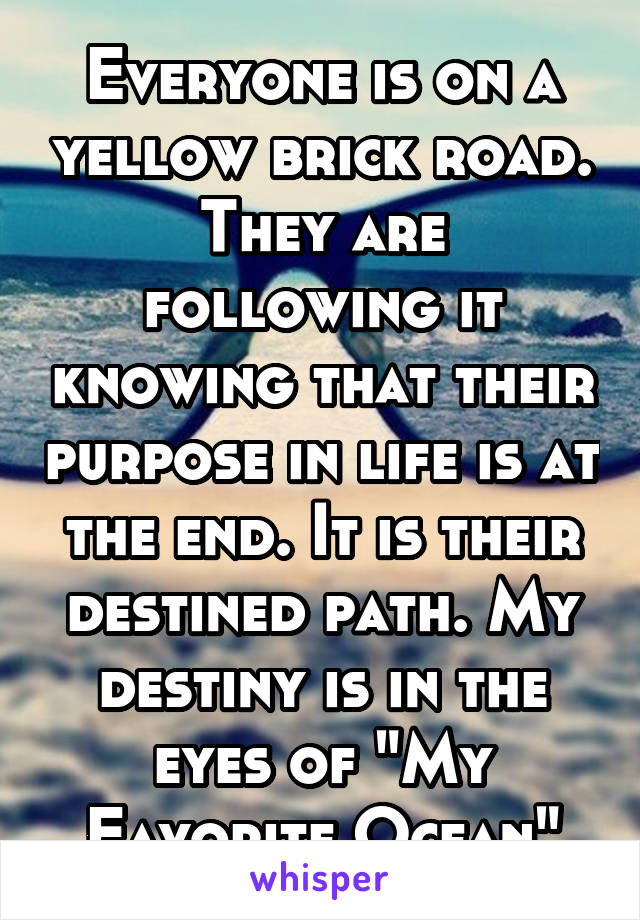 "Everyone is on a yellow brick road. They are following it knowing that their purpose in life is at the end. It is their destined path. My destiny is in the eyes of ""My Favorite Ocean"""